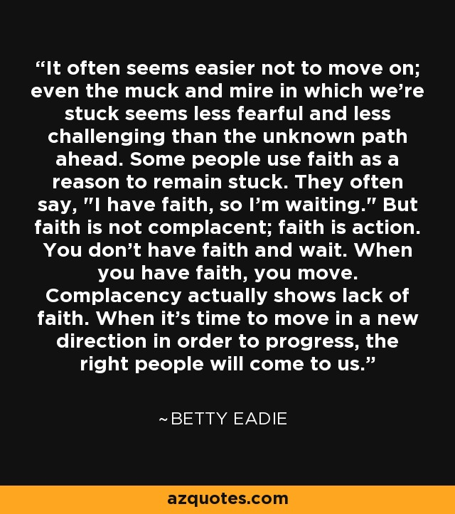 It often seems easier not to move on; even the muck and mire in which we're stuck seems less fearful and less challenging than the unknown path ahead. Some people use faith as a reason to remain stuck. They often say,