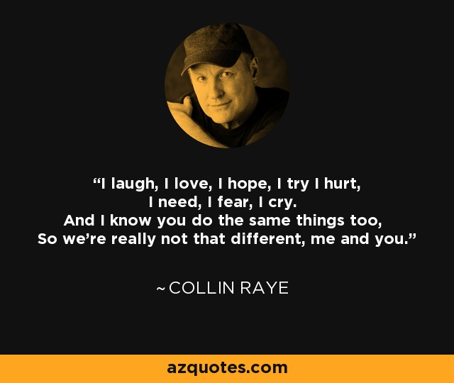 I laugh, I love, I hope, I try I hurt, I need, I fear, I cry. And I know you do the same things too, So we're really not that different, me and you. - Collin Raye