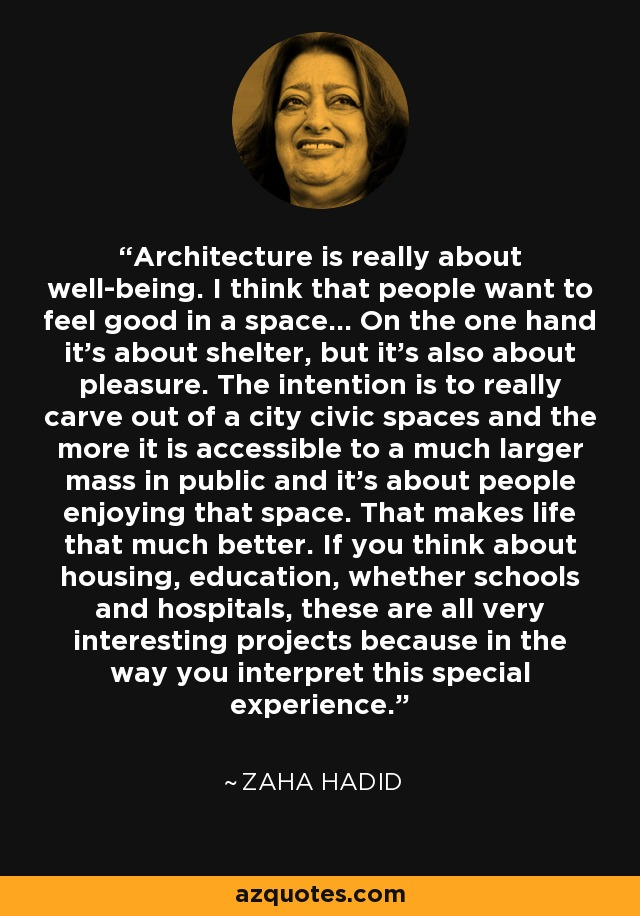 Architecture is really about well-being. I think that people want to feel good in a space... On the one hand it's about shelter, but it's also about pleasure. The intention is to really carve out of a city civic spaces and the more it is accessible to a much larger mass in public and it's about people enjoying that space. That makes life that much better. If you think about housing, education, whether schools and hospitals, these are all very interesting projects because in the way you interpret this special experience. - Zaha Hadid