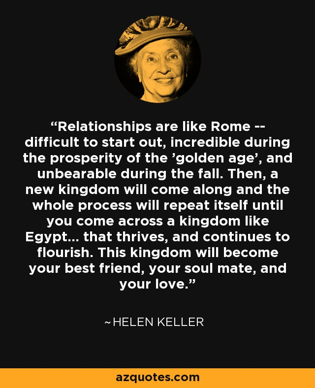 Relationships are like Rome -- difficult to start out, incredible during the prosperity of the 'golden age', and unbearable during the fall. Then, a new kingdom will come along and the whole process will repeat itself until you come across a kingdom like Egypt... that thrives, and continues to flourish. This kingdom will become your best friend, your soul mate, and your love. - Helen Keller