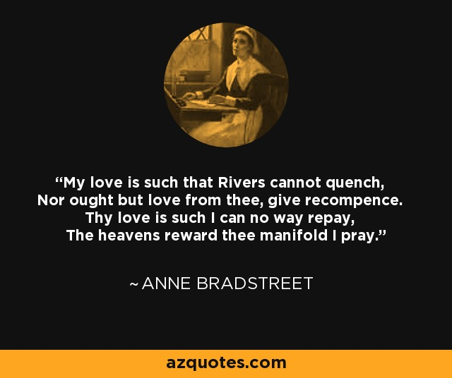 My love is such that Rivers cannot quench, Nor ought but love from thee, give recompence. Thy love is such I can no way repay, The heavens reward thee manifold I pray. - Anne Bradstreet
