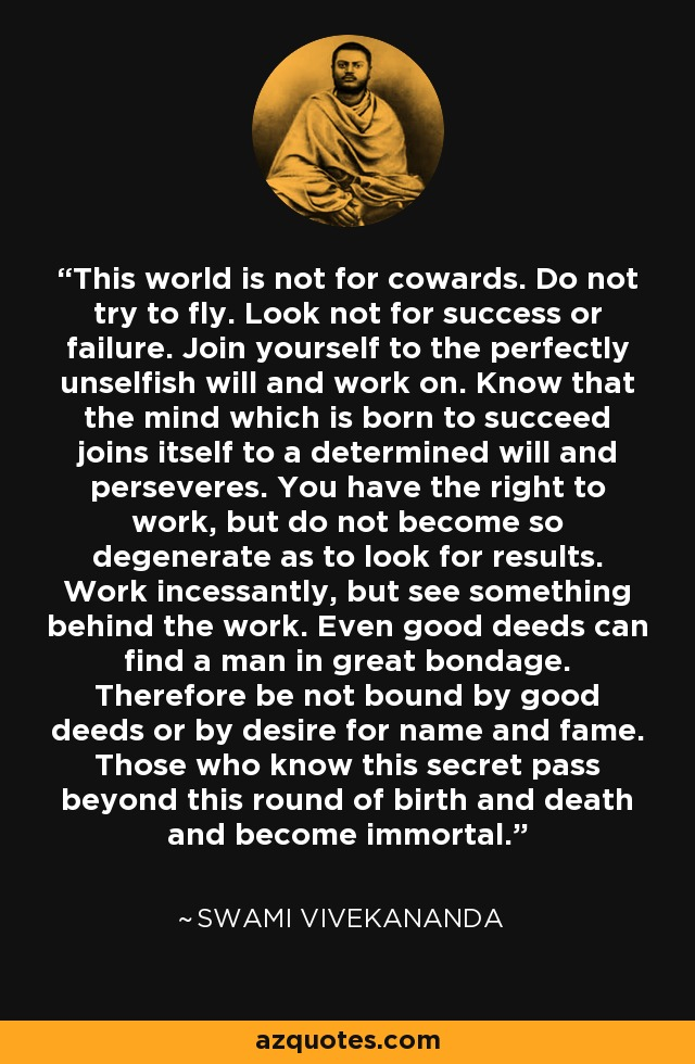 This world is not for cowards. Do not try to fly. Look not for success or failure. Join yourself to the perfectly unselfish will and work on. Know that the mind which is born to succeed joins itself to a determined will and perseveres. You have the right to work, but do not become so degenerate as to look for results. Work incessantly, but see something behind the work. Even good deeds can find a man in great bondage. Therefore be not bound by good deeds or by desire for name and fame. Those who know this secret pass beyond this round of birth and death and become immortal. - Swami Vivekananda