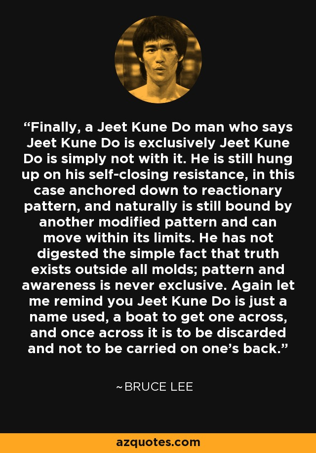 Finally, a Jeet Kune Do man who says Jeet Kune Do is exclusively Jeet Kune Do is simply not with it. He is still hung up on his self-closing resistance, in this case anchored down to reactionary pattern, and naturally is still bound by another modified pattern and can move within its limits. He has not digested the simple fact that truth exists outside all molds; pattern and awareness is never exclusive. Again let me remind you Jeet Kune Do is just a name used, a boat to get one across, and once across it is to be discarded and not to be carried on one's back. - Bruce Lee