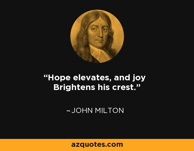 Hope elevates, and joy Brightens his crest. - John Milton