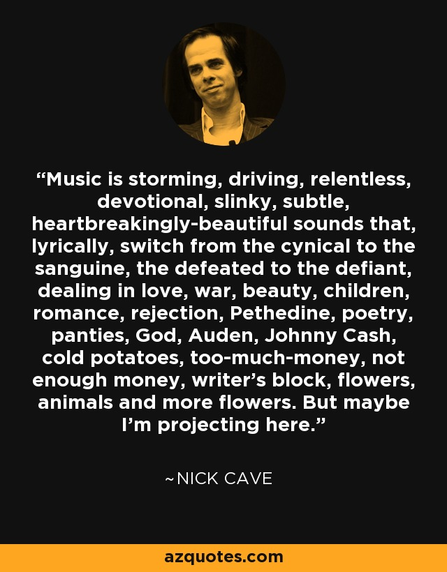 Music is storming, driving, relentless, devotional, slinky, subtle, heartbreakingly-beautiful sounds that, lyrically, switch from the cynical to the sanguine, the defeated to the defiant, dealing in love, war, beauty, children, romance, rejection, Pethedine, poetry, panties, God, Auden, Johnny Cash, cold potatoes, too-much-money, not enough money, writer's block, flowers, animals and more flowers. But maybe I'm projecting here. - Nick Cave