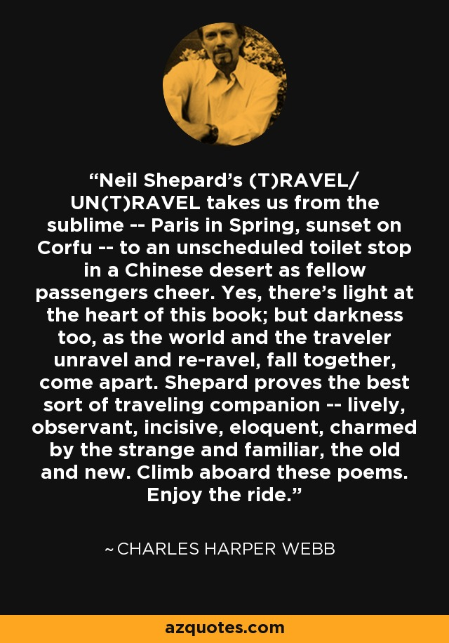 Neil Shepard's (T)RAVEL/ UN(T)RAVEL takes us from the sublime -- Paris in Spring, sunset on Corfu -- to an unscheduled toilet stop in a Chinese desert as fellow passengers cheer. Yes, there's light at the heart of this book; but darkness too, as the world and the traveler unravel and re-ravel, fall together, come apart. Shepard proves the best sort of traveling companion -- lively, observant, incisive, eloquent, charmed by the strange and familiar, the old and new. Climb aboard these poems. Enjoy the ride. - Charles Harper Webb