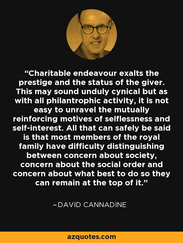 Charitable endeavour exalts the prestige and the status of the giver. This may sound unduly cynical but as with all philantrophic activity, it is not easy to unravel the mutually reinforcing motives of selflessness and self-interest. All that can safely be said is that most members of the royal family have difficulty distinguishing between concern about society, concern about the social order and concern about what best to do so they can remain at the top of it. - David Cannadine