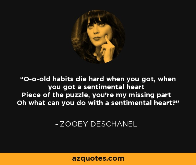 O-o-old habits die hard when you got, when you got a sentimental heart Piece of the puzzle, you're my missing part Oh what can you do with a sentimental heart? - Zooey Deschanel