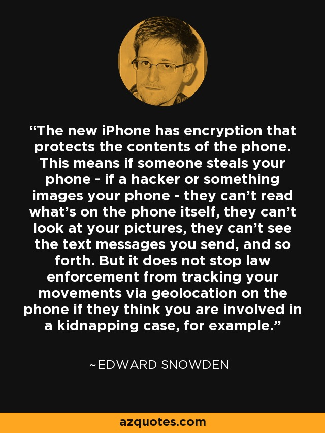 The new iPhone has encryption that protects the contents of the phone. This means if someone steals your phone - if a hacker or something images your phone - they can't read what's on the phone itself, they can't look at your pictures, they can't see the text messages you send, and so forth. But it does not stop law enforcement from tracking your movements via geolocation on the phone if they think you are involved in a kidnapping case, for example. - Edward Snowden
