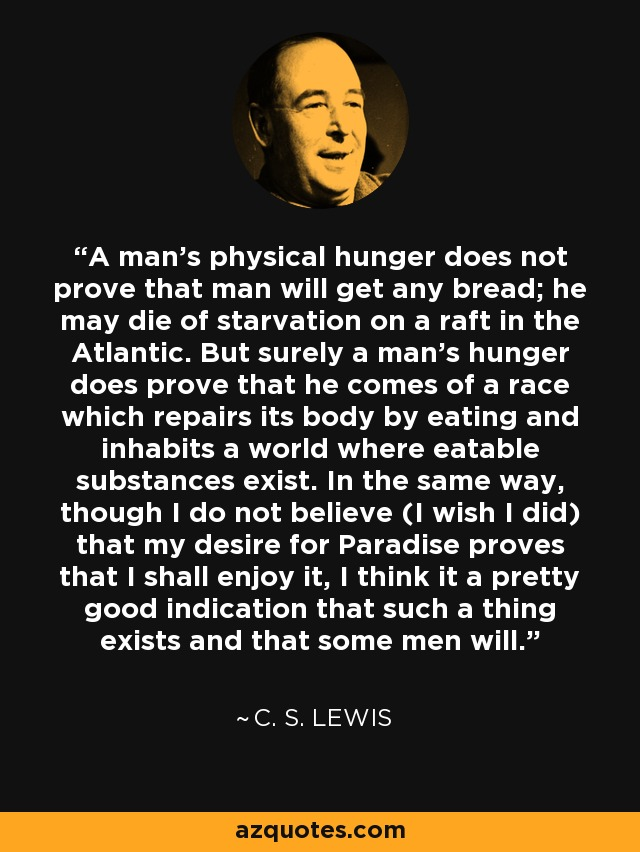A man's physical hunger does not prove that man will get any bread; he may die of starvation on a raft in the Atlantic. But surely a man's hunger does prove that he comes of a race which repairs its body by eating and inhabits a world where eatable substances exist. In the same way, though I do not believe (I wish I did) that my desire for Paradise proves that I shall enjoy it, I think it a pretty good indication that such a thing exists and that some men will. - C. S. Lewis