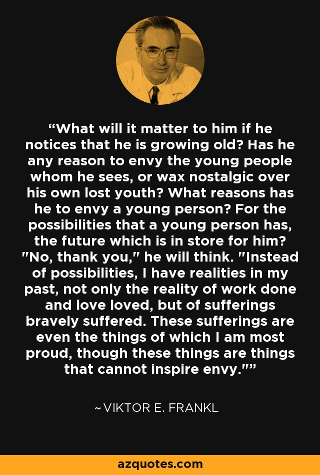 What will it matter to him if he notices that he is growing old? Has he any reason to envy the young people whom he sees, or wax nostalgic over his own lost youth? What reasons has he to envy a young person? For the possibilities that a young person has, the future which is in store for him?