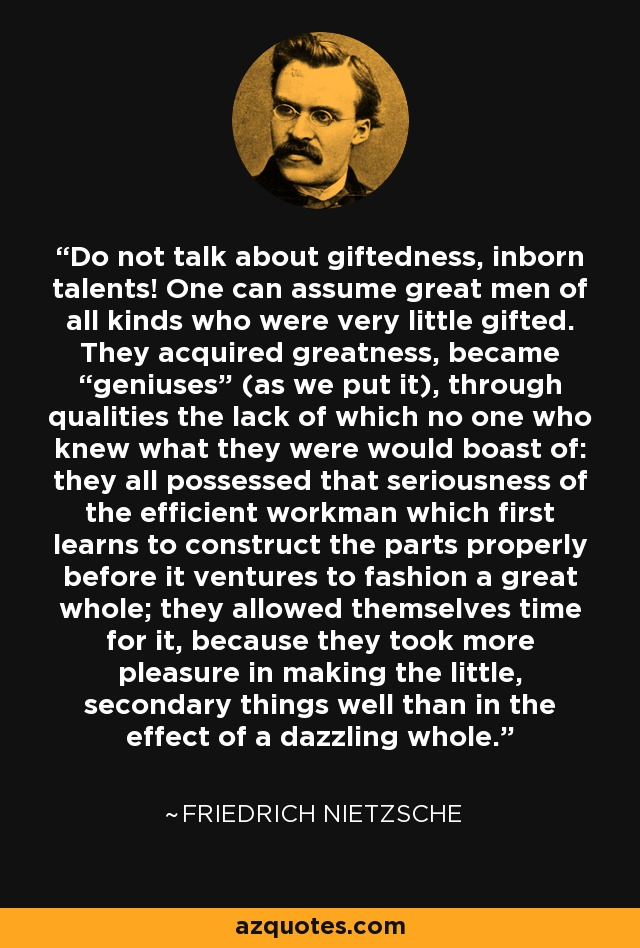 """Do not talk about giftedness, inborn talents! One can assume great men of all kinds who were very little gifted. They acquired greatness, became """"geniuses"""" (as we put it), through qualities the lack of which no one who knew what they were would boast of: they all possessed that seriousness of the efficient workman which first learns to construct the parts properly before it ventures to fashion a great whole; they allowed themselves time for it, because they took more pleasure in making the little, secondary things well than in the effect of a dazzling whole. - Friedrich Nietzsche"""