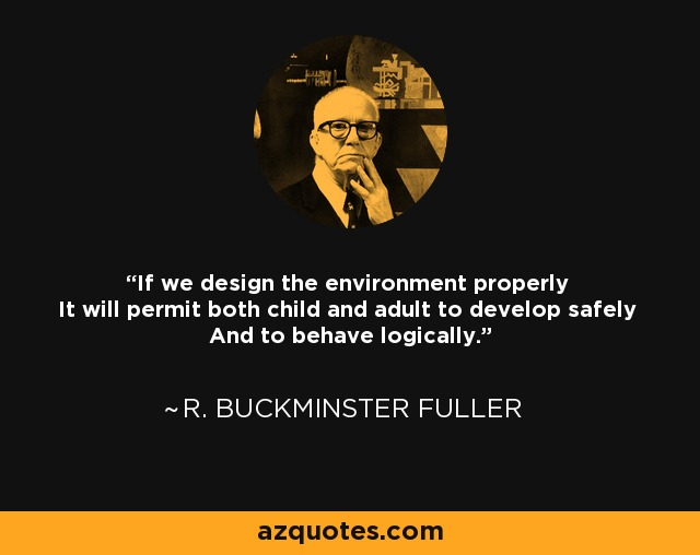 If we design the environment properly It will permit both child and adult to develop safely And to behave logically. - R. Buckminster Fuller