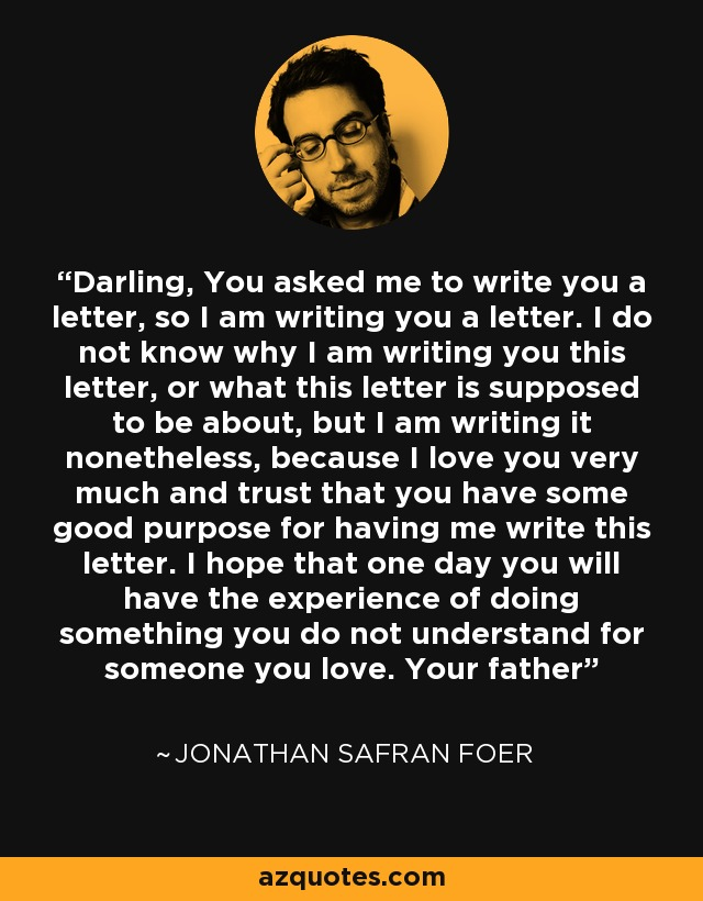 Darling, You asked me to write you a letter, so I am writing you a letter. I do not know why I am writing you this letter, or what this letter is supposed to be about, but I am writing it nonetheless, because I love you very much and trust that you have some good purpose for having me write this letter. I hope that one day you will have the experience of doing something you do not understand for someone you love. Your father - Jonathan Safran Foer
