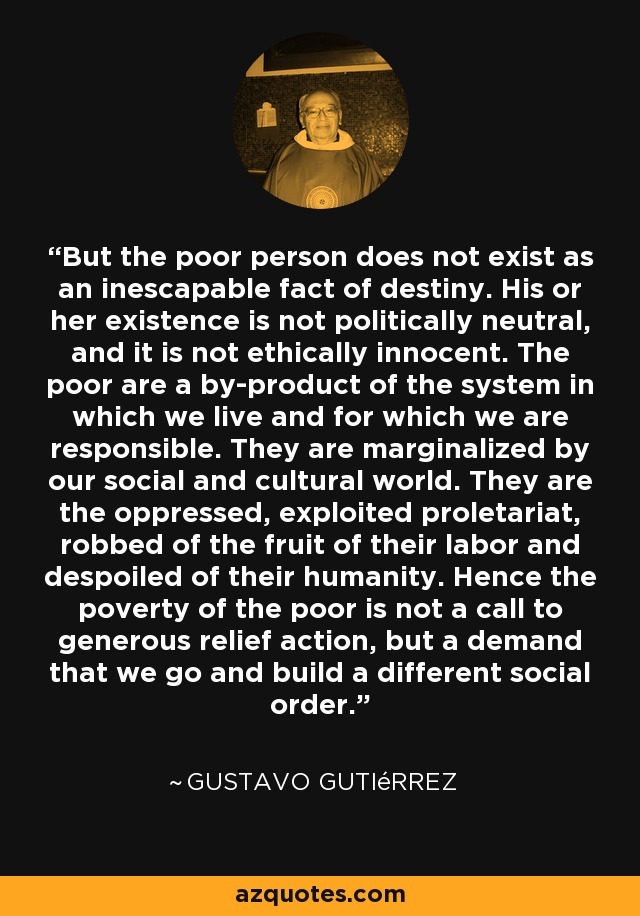 But the poor person does not exist as an inescapable fact of destiny. His or her existence is not politically neutral, and it is not ethically innocent. The poor are a by-product of the system in which we live and for which we are responsible. They are marginalized by our social and cultural world. They are the oppressed, exploited proletariat, robbed of the fruit of their labor and despoiled of their humanity. Hence the poverty of the poor is not a call to generous relief action, but a demand that we go and build a different social order. - Gustavo Gutiérrez