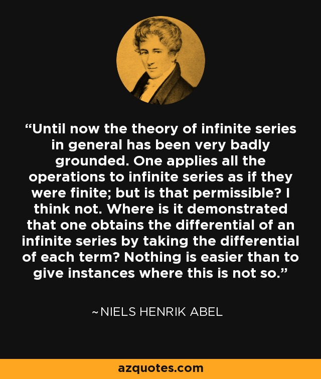 Until now the theory of infinite series in general has been very badly grounded. One applies all the operations to infinite series as if they were finite; but is that permissible? I think not. Where is it demonstrated that one obtains the differential of an infinite series by taking the differential of each term? Nothing is easier than to give instances where this is not so. - Niels Henrik Abel