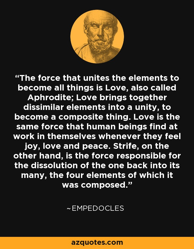 The force that unites the elements to become all things is Love, also called Aphrodite; Love brings together dissimilar elements into a unity, to become a composite thing. Love is the same force that human beings find at work in themselves whenever they feel joy, love and peace. Strife, on the other hand, is the force responsible for the dissolution of the one back into its many, the four elements of which it was composed. - Empedocles