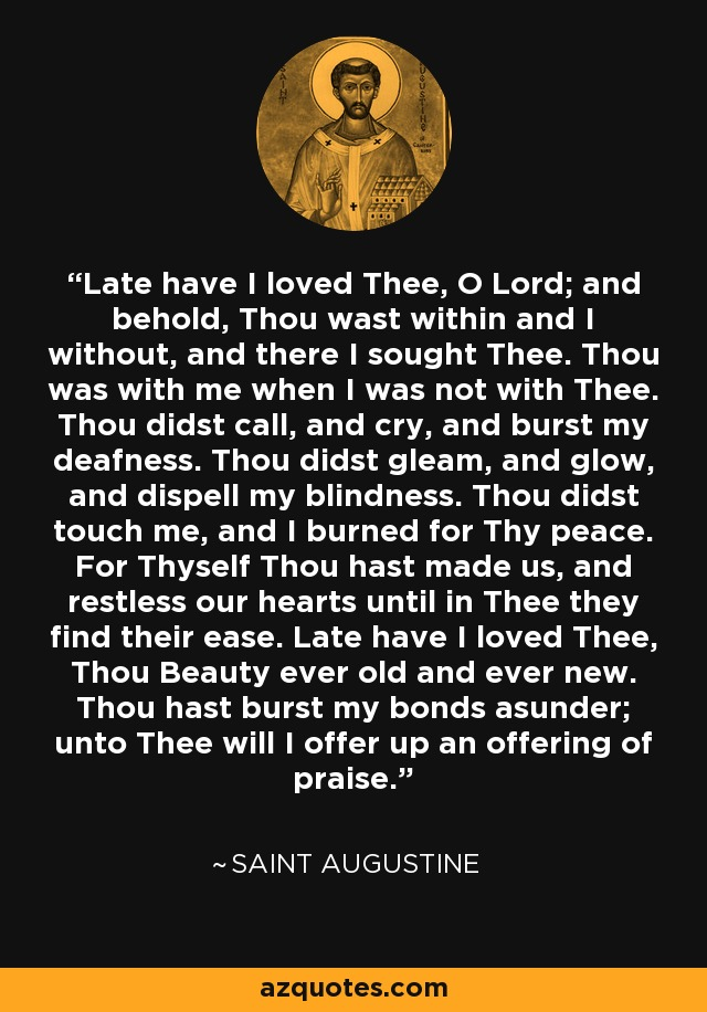 Late have I loved Thee, O Lord; and behold, Thou wast within and I without, and there I sought Thee. Thou was with me when I was not with Thee. Thou didst call, and cry, and burst my deafness. Thou didst gleam, and glow, and dispell my blindness. Thou didst touch me, and I burned for Thy peace. For Thyself Thou hast made us, and restless our hearts until in Thee they find their ease. Late have I loved Thee, Thou Beauty ever old and ever new. Thou hast burst my bonds asunder; unto Thee will I offer up an offering of praise. - Saint Augustine