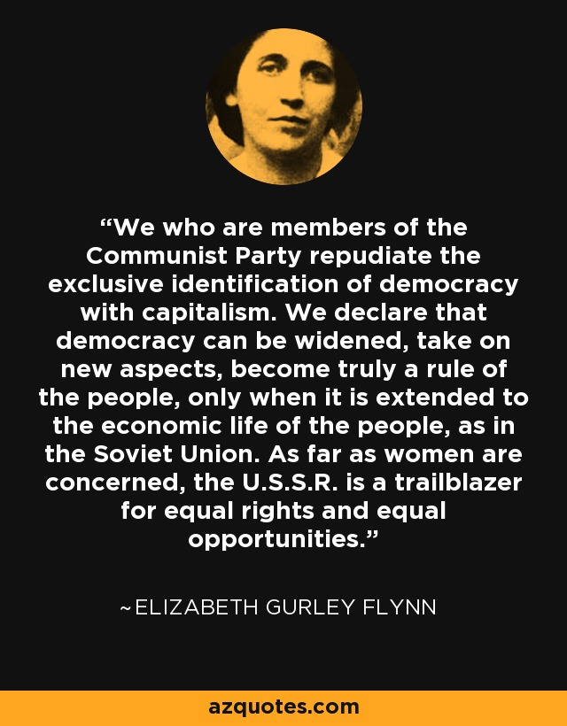 We who are members of the Communist Party repudiate the exclusive identification of democracy with capitalism. We declare that democracy can be widened, take on new aspects, become truly a rule of the people, only when it is extended to the economic life of the people, as in the Soviet Union. As far as women are concerned, the U.S.S.R. is a trailblazer for equal rights and equal opportunities. - Elizabeth Gurley Flynn
