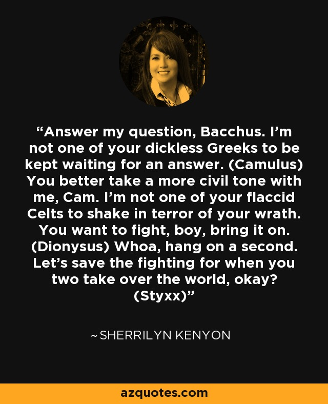 Answer my question, Bacchus. I'm not one of your dickless Greeks to be kept waiting for an answer. (Camulus) You better take a more civil tone with me, Cam. I'm not one of your flaccid Celts to shake in terror of your wrath. You want to fight, boy, bring it on. (Dionysus) Whoa, hang on a second. Let's save the fighting for when you two take over the world, okay? (Styxx) - Sherrilyn Kenyon