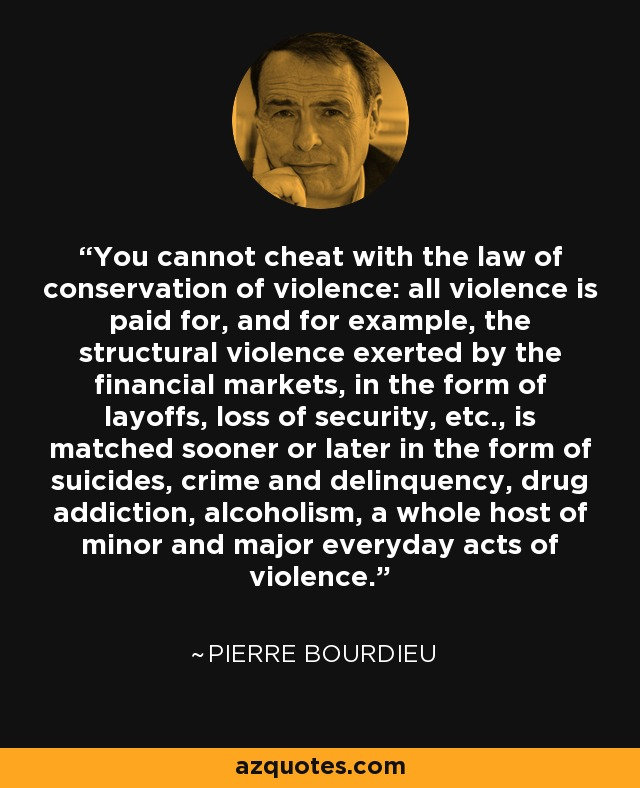 You cannot cheat with the law of conservation of violence: all violence is paid for, and for example, the structural violence exerted by the financial markets, in the form of layoffs, loss of security, etc., is matched sooner or later in the form of suicides, crime and delinquency, drug addiction, alcoholism, a whole host of minor and major everyday acts of violence. - Pierre Bourdieu