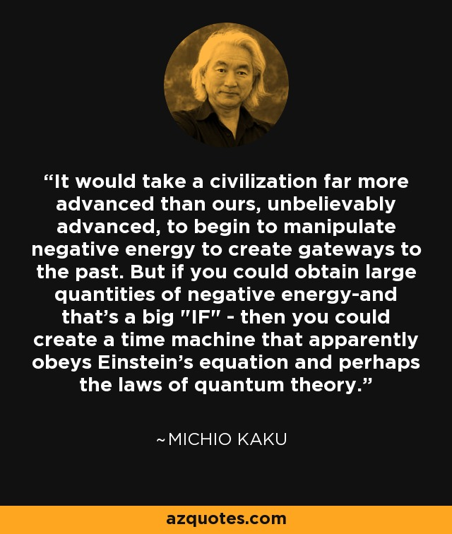 It would take a civilization far more advanced than ours, unbelievably advanced, to begin to manipulate negative energy to create gateways to the past. But if you could obtain large quantities of negative energy-and that's a big