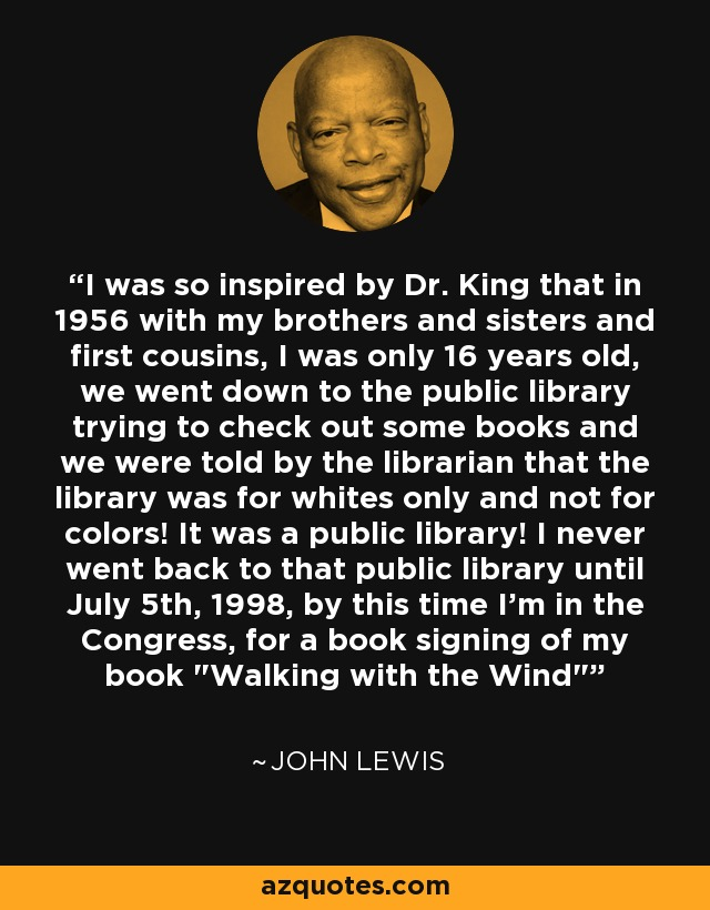 I was so inspired by Dr. King that in 1956 with my brothers and sisters and first cousins, I was only 16 years old, we went down to the public library trying to check out some books and we were told by the librarian that the library was for whites only and not for colors! It was a public library! I never went back to that public library until July 5th, 1998, by this time I'm in the Congress, for a book signing of my book