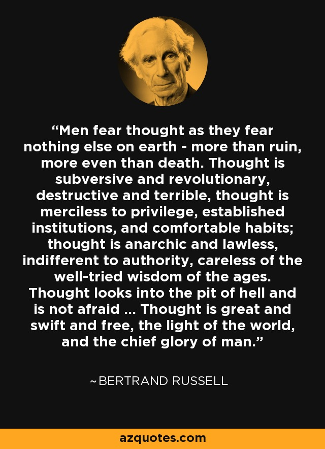 Men fear thought as they fear nothing else on earth - more than ruin, more even than death. Thought is subversive and revolutionary, destructive and terrible, thought is merciless to privilege, established institutions, and comfortable habits; thought is anarchic and lawless, indifferent to authority, careless of the well-tried wisdom of the ages. Thought looks into the pit of hell and is not afraid ... Thought is great and swift and free, the light of the world, and the chief glory of man. - Bertrand Russell