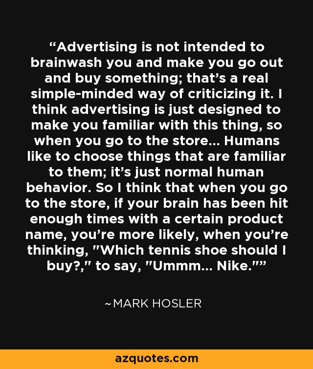 Advertising is not intended to brainwash you and make you go out and buy something; that's a real simple-minded way of criticizing it. I think advertising is just designed to make you familiar with this thing, so when you go to the store... Humans like to choose things that are familiar to them; it's just normal human behavior. So I think that when you go to the store, if your brain has been hit enough times with a certain product name, you're more likely, when you're thinking,