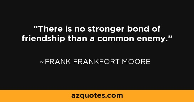 There is no stronger bond of friendship than a common enemy. - Frank Frankfort Moore