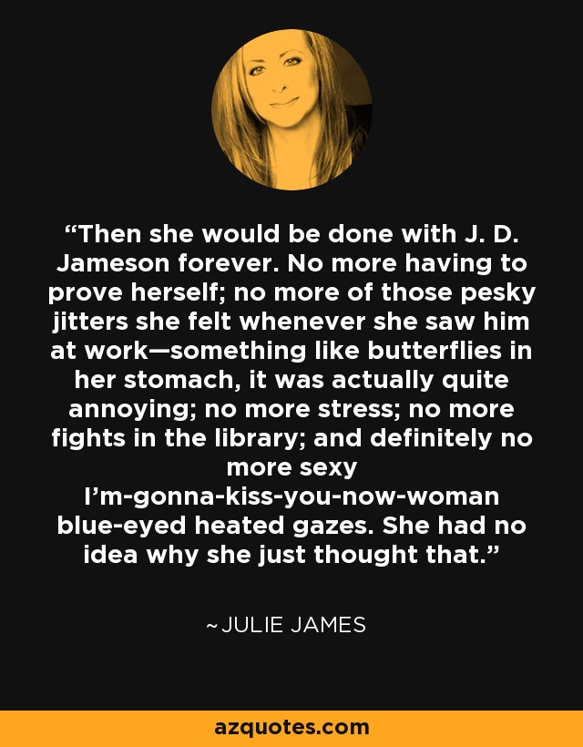 Then she would be done with J. D. Jameson forever. No more having to prove herself; no more of those pesky jitters she felt whenever she saw him at work—something like butterflies in her stomach, it was actually quite annoying; no more stress; no more fights in the library; and definitely no more sexy I'm-gonna-kiss-you-now-woman blue-eyed heated gazes. She had no idea why she just thought that. - Julie James