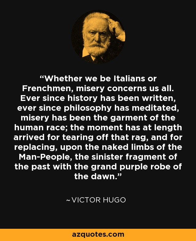 Whether we be Italians or Frenchmen, misery concerns us all. Ever since history has been written, ever since philosophy has meditated, misery has been the garment of the human race; the moment has at length arrived for tearing off that rag, and for replacing, upon the naked limbs of the Man-People, the sinister fragment of the past with the grand purple robe of the dawn. - Victor Hugo