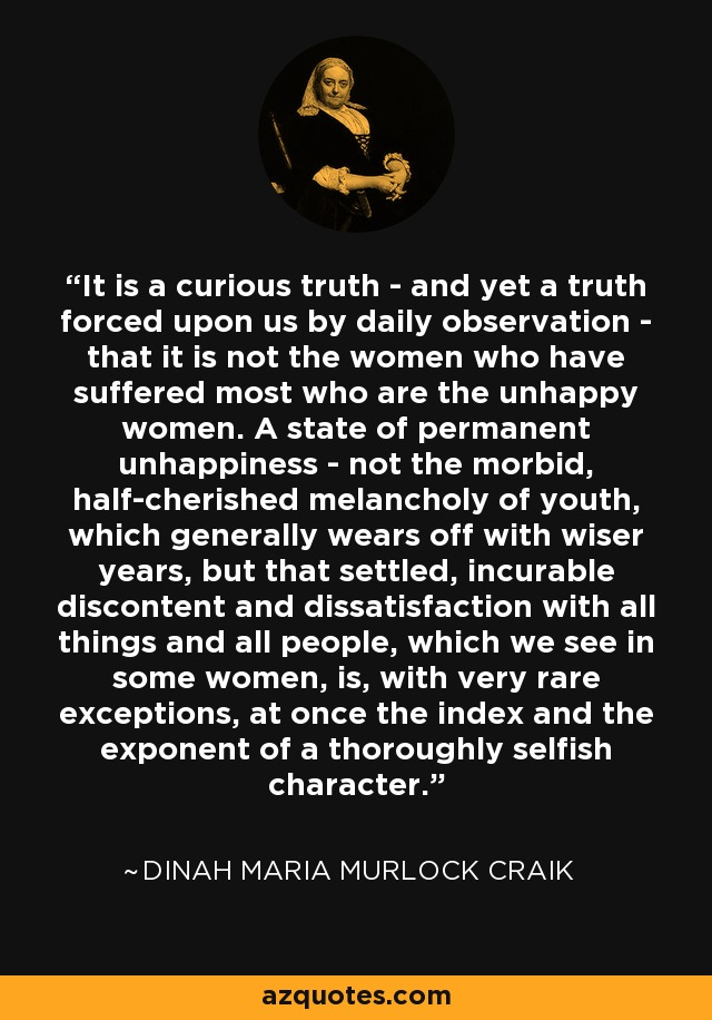 It is a curious truth - and yet a truth forced upon us by daily observation - that it is not the women who have suffered most who are the unhappy women. A state of permanent unhappiness - not the morbid, half-cherished melancholy of youth, which generally wears off with wiser years, but that settled, incurable discontent and dissatisfaction with all things and all people, which we see in some women, is, with very rare exceptions, at once the index and the exponent of a thoroughly selfish character. - Dinah Maria Murlock Craik