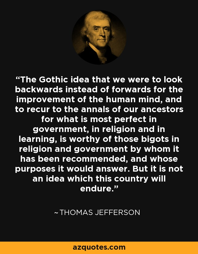 The Gothic idea that we were to look backwards instead of forwards for the improvement of the human mind, and to recur to the annals of our ancestors for what is most perfect in government, in religion and in learning, is worthy of those bigots in religion and government by whom it has been recommended, and whose purposes it would answer. But it is not an idea which this country will endure. - Thomas Jefferson