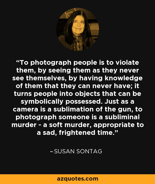 To photograph people is to violate them, by seeing them as they never see themselves, by having knowledge of them that they can never have; it turns people into objects that can be symbolically possessed. Just as a camera is a sublimation of the gun, to photograph someone is a subliminal murder - a soft murder, appropriate to a sad, frightened time. - Susan Sontag