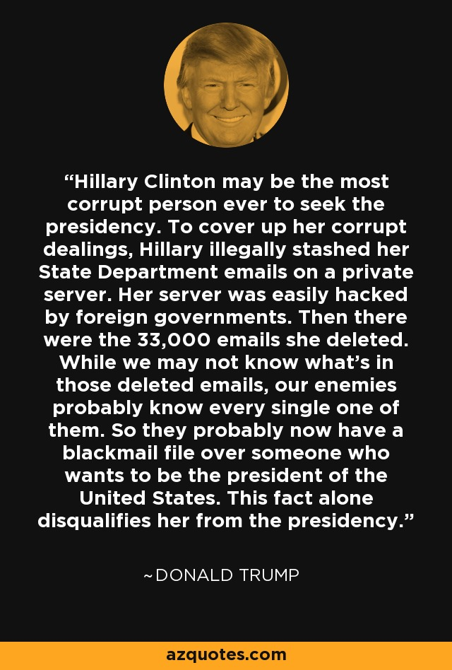 Hillary Clinton may be the most corrupt person ever to seek the presidency. To cover up her corrupt dealings, Hillary illegally stashed her State Department emails on a private server. Her server was easily hacked by foreign governments. Then there were the 33,000 emails she deleted. While we may not know what's in those deleted emails, our enemies probably know every single one of them. So they probably now have a blackmail file over someone who wants to be the president of the United States. This fact alone disqualifies her from the presidency. - Donald Trump