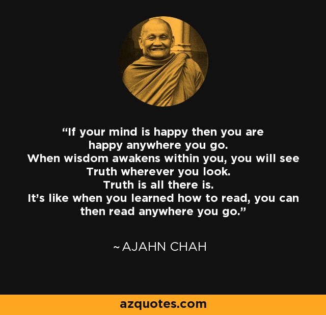 If your mind is happy then you are happy anywhere you go. When wisdom awakens within you, you will see Truth wherever you look. Truth is all there is. It's like when you learned how to read, you can then read anywhere you go. - Ajahn Chah