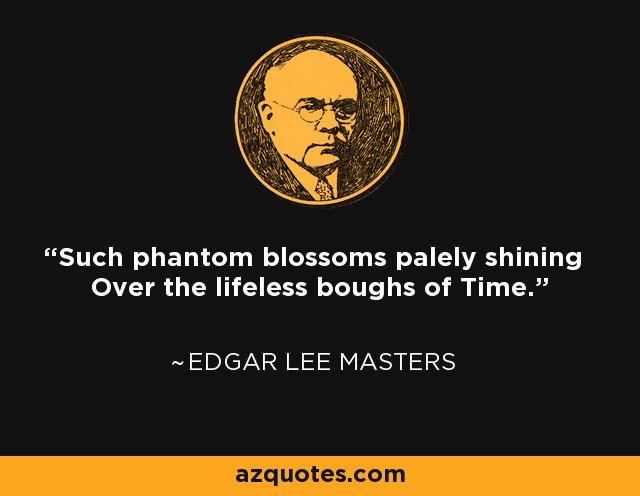 Such phantom blossoms palely shining Over the lifeless boughs of Time. - Edgar Lee Masters
