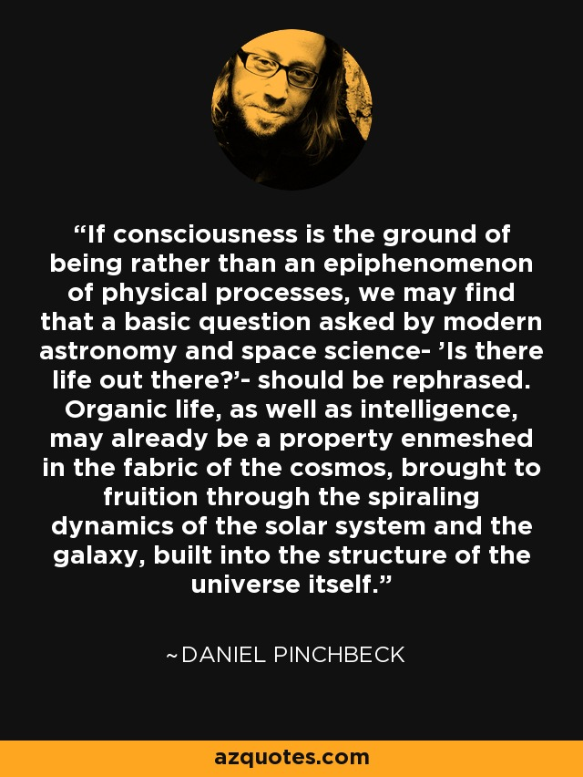 If consciousness is the ground of being rather than an epiphenomenon of physical processes, we may find that a basic question asked by modern astronomy and space science- 'Is there life out there?'- should be rephrased. Organic life, as well as intelligence, may already be a property enmeshed in the fabric of the cosmos, brought to fruition through the spiraling dynamics of the solar system and the galaxy, built into the structure of the universe itself. - Daniel Pinchbeck