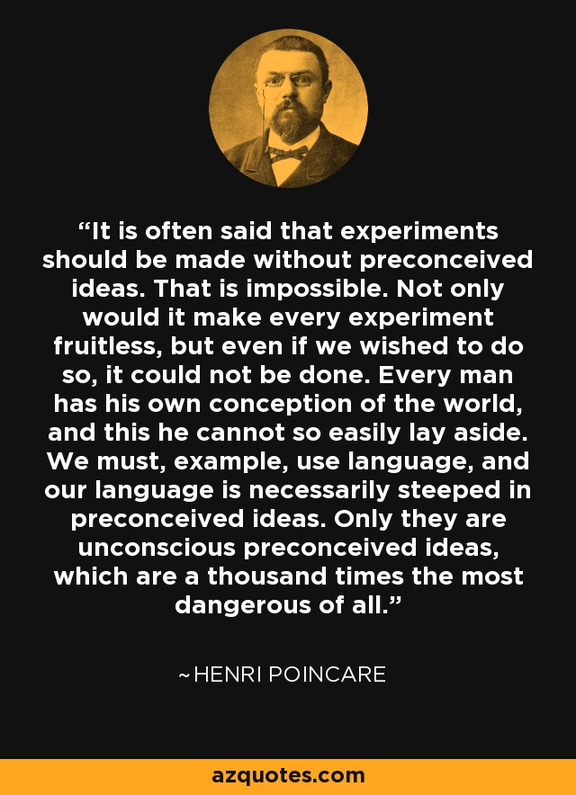 It is often said that experiments should be made without preconceived ideas. That is impossible. Not only would it make every experiment fruitless, but even if we wished to do so, it could not be done. Every man has his own conception of the world, and this he cannot so easily lay aside. We must, example, use language, and our language is necessarily steeped in preconceived ideas. Only they are unconscious preconceived ideas, which are a thousand times the most dangerous of all. - Henri Poincare