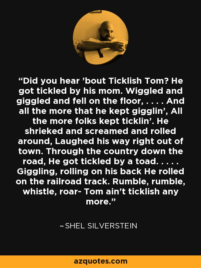 Did you hear 'bout Ticklish Tom? He got tickled by his mom. Wiggled and giggled and fell on the floor, . . . . And all the more that he kept gigglin', All the more folks kept ticklin'. He shrieked and screamed and rolled around, Laughed his way right out of town. Through the country down the road, He got tickled by a toad. . . . . Giggling, rolling on his back He rolled on the railroad track. Rumble, rumble, whistle, roar- Tom ain't ticklish any more. - Shel Silverstein