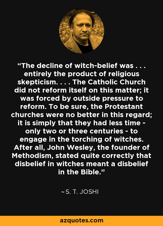 The decline of witch-belief was . . . entirely the product of religious skepticism. . . . The Catholic Church did not reform itself on this matter; it was forced by outside pressure to reform. To be sure, the Protestant churches were no better in this regard; it is simply that they had less time - only two or three centuries - to engage in the torching of witches. After all, John Wesley, the founder of Methodism, stated quite correctly that disbelief in witches meant a disbelief in the Bible. - S. T. Joshi
