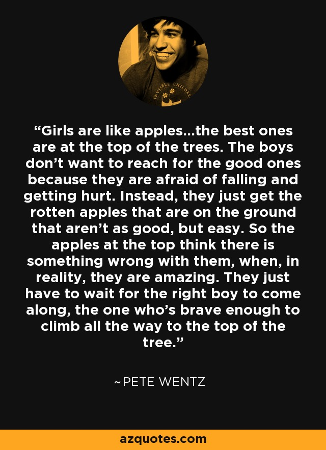 Girls are like apples...the best ones are at the top of the trees. The boys don't want to reach for the good ones because they are afraid of falling and getting hurt. Instead, they just get the rotten apples that are on the ground that aren't as good, but easy. So the apples at the top think there is something wrong with them, when, in reality, they are amazing. They just have to wait for the right boy to come along, the one who's brave enough to climb all the way to the top of the tree. - Pete Wentz