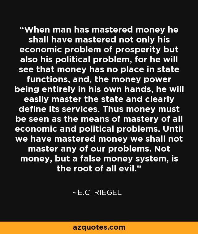 When man has mastered money he shall have mastered not only his economic problem of prosperity but also his political problem, for he will see that money has no place in state functions, and, the money power being entirely in his own hands, he will easily master the state and clearly define its services. Thus money must be seen as the means of mastery of all economic and political problems. Until we have mastered money we shall not master any of our problems. Not money, but a false money system, is the root of all evil. - E.C. Riegel