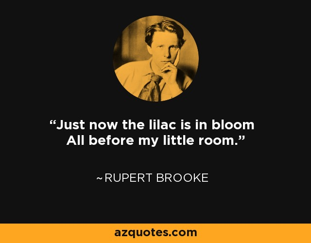 Just now the lilac is in bloom All before my little room. - Rupert Brooke