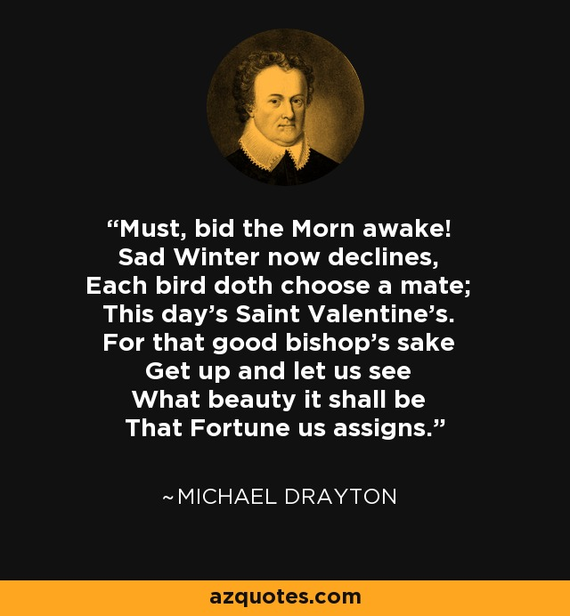 Must, bid the Morn awake! Sad Winter now declines, Each bird doth choose a mate; This day's Saint Valentine's. For that good bishop's sake Get up and let us see What beauty it shall be That Fortune us assigns. - Michael Drayton