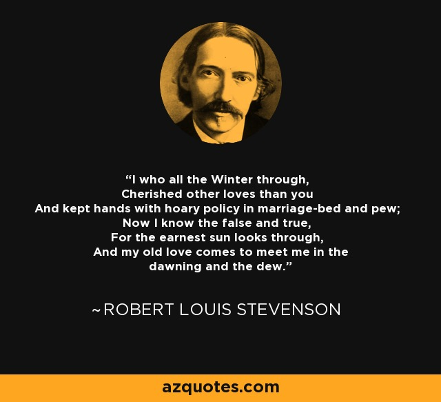 I who all the Winter through, Cherished other loves than you And kept hands with hoary policy in marriage-bed and pew; Now I know the false and true, For the earnest sun looks through, And my old love comes to meet me in the dawning and the dew. - Robert Louis Stevenson