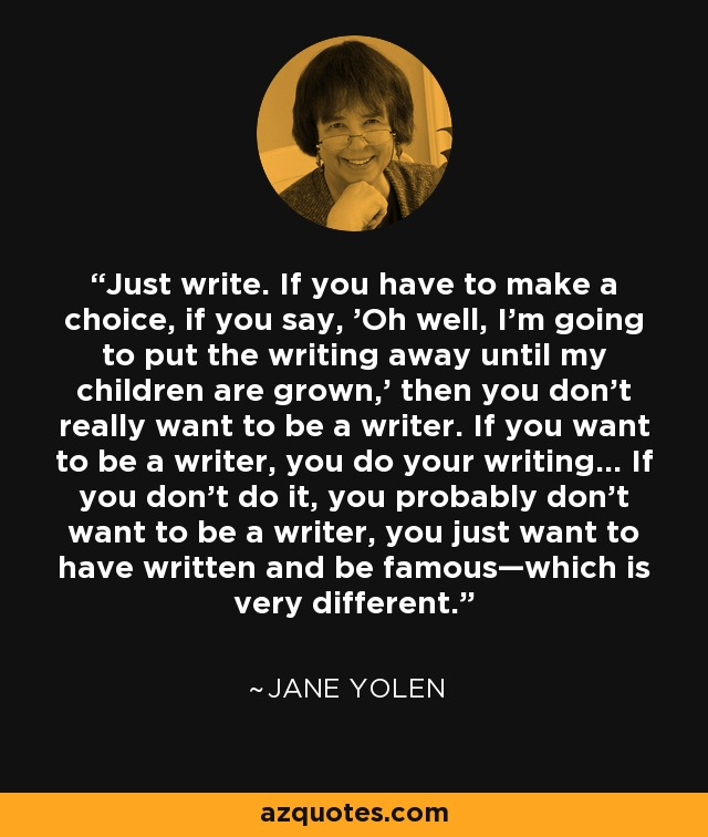Just write. If you have to make a choice, if you say, 'Oh well, I'm going to put the writing away until my children are grown,' then you don't really want to be a writer. If you want to be a writer, you do your writing... If you don't do it, you probably don't want to be a writer, you just want to have written and be famous—which is very different. - Jane Yolen