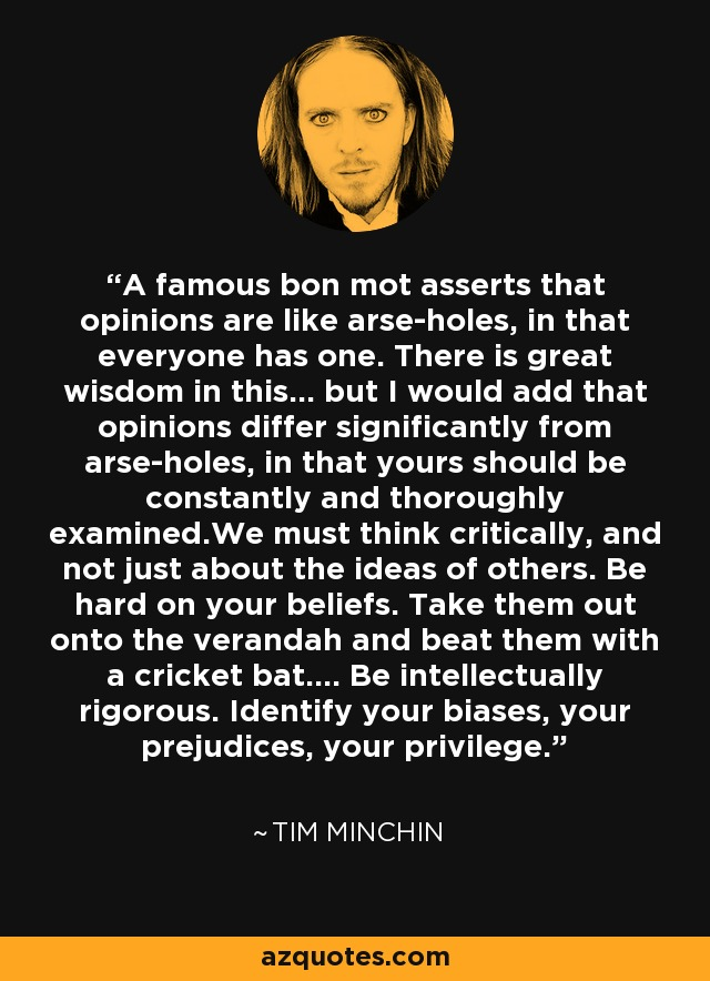 A famous bon mot asserts that opinions are like arse-holes, in that everyone has one. There is great wisdom in this... but I would add that opinions differ significantly from arse-holes, in that yours should be constantly and thoroughly examined.We must think critically, and not just about the ideas of others. Be hard on your beliefs. Take them out onto the verandah and beat them with a cricket bat.... Be intellectually rigorous. Identify your biases, your prejudices, your privilege. - Tim Minchin