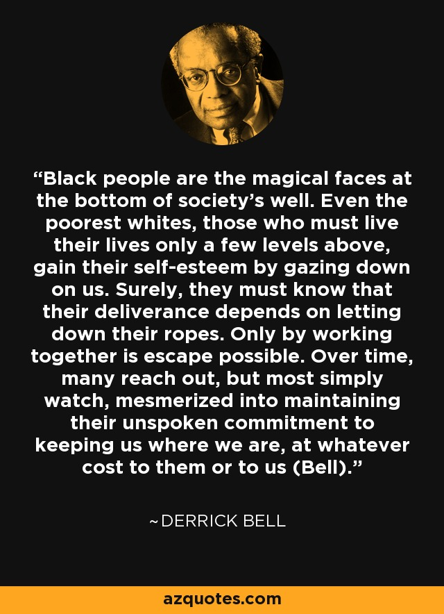 Black people are the magical faces at the bottom of society's well. Even the poorest whites, those who must live their lives only a few levels above, gain their self-esteem by gazing down on us. Surely, they must know that their deliverance depends on letting down their ropes. Only by working together is escape possible. Over time, many reach out, but most simply watch, mesmerized into maintaining their unspoken commitment to keeping us where we are, at whatever cost to them or to us (Bell). - Derrick Bell